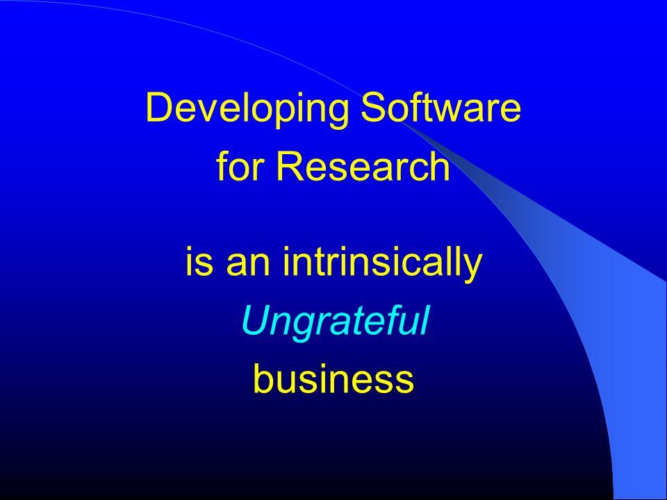 Developing Software for Research is an intrinsically Ungrateful business