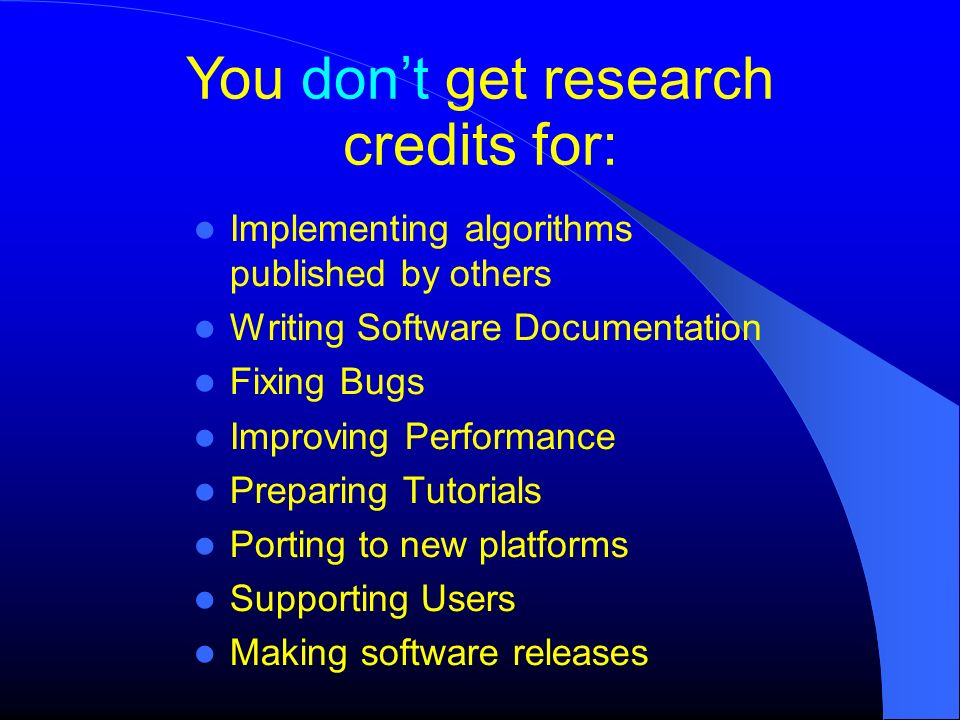 You dont get research credits for: Implementing algorithms published by others Writing Software Documentation Fixing Bugs Improving Performance Prepar