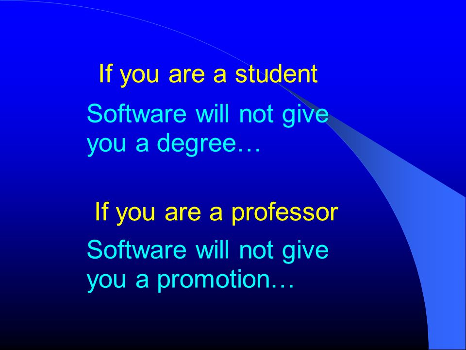 If you are a student If you are a professor Software will not give you a degree… Software will not give you a promotion…