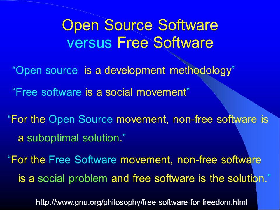 Open Source Software versus Free Software Open source is a development methodology Free software is a social movement For the Open Source movement, no