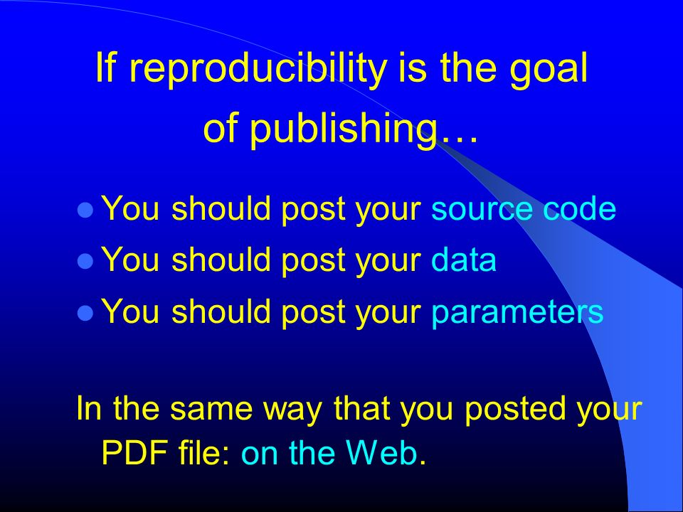 If reproducibility is the goal of publishing… You should post your source code You should post your data You should post your parameters In the same w