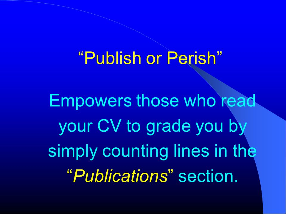 Publish or Perish Empowers those who read your CV to grade you by simply counting lines in thePublications section.