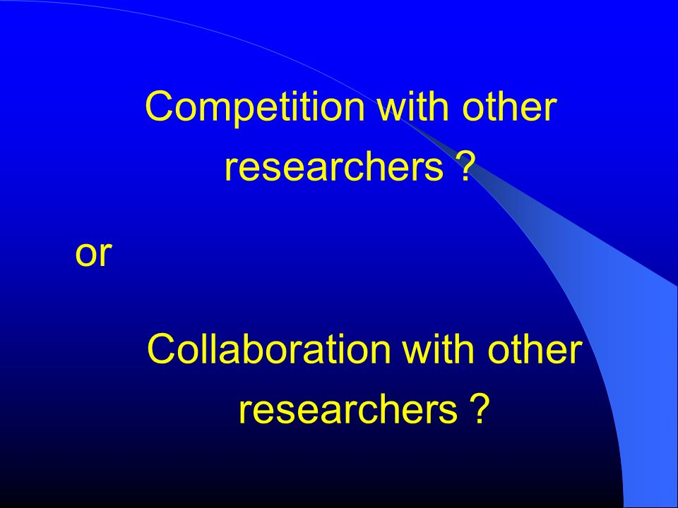 or Competition with other researchers ? Collaboration with other researchers ?