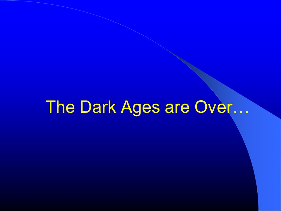 The Dark Ages are Over…