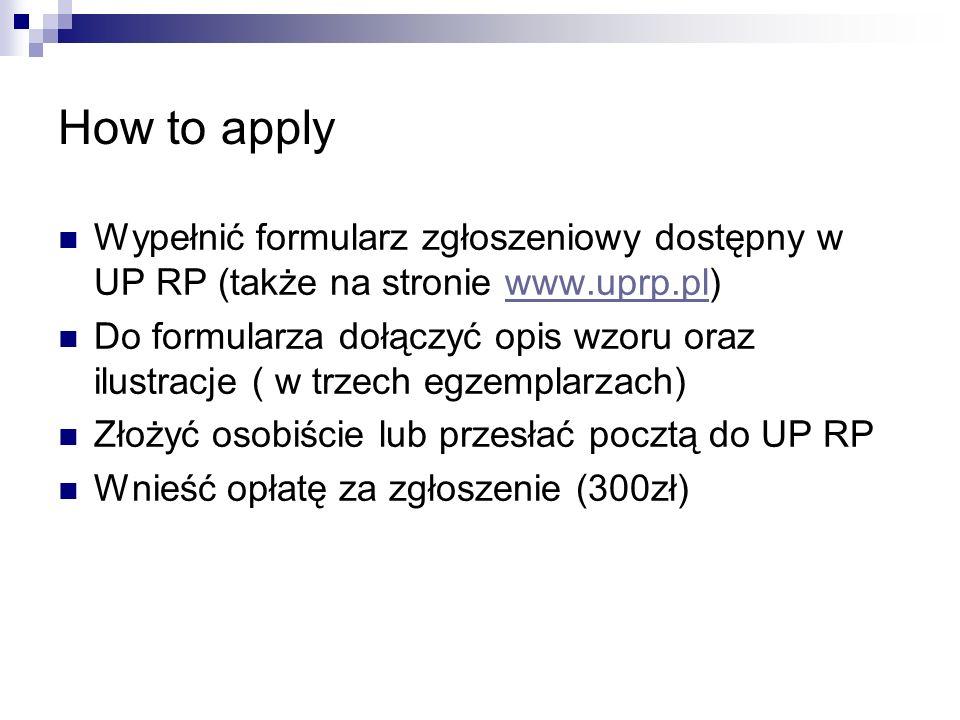 How to apply Wypełnić formularz zgłoszeniowy dostępny w UP RP (także na stronie www.uprp.pl)www.uprp.pl Do formularza dołączyć opis wzoru oraz ilustracje ( w trzech egzemplarzach) Złożyć osobiście lub przesłać pocztą do UP RP Wnieść opłatę za zgłoszenie (300zł)