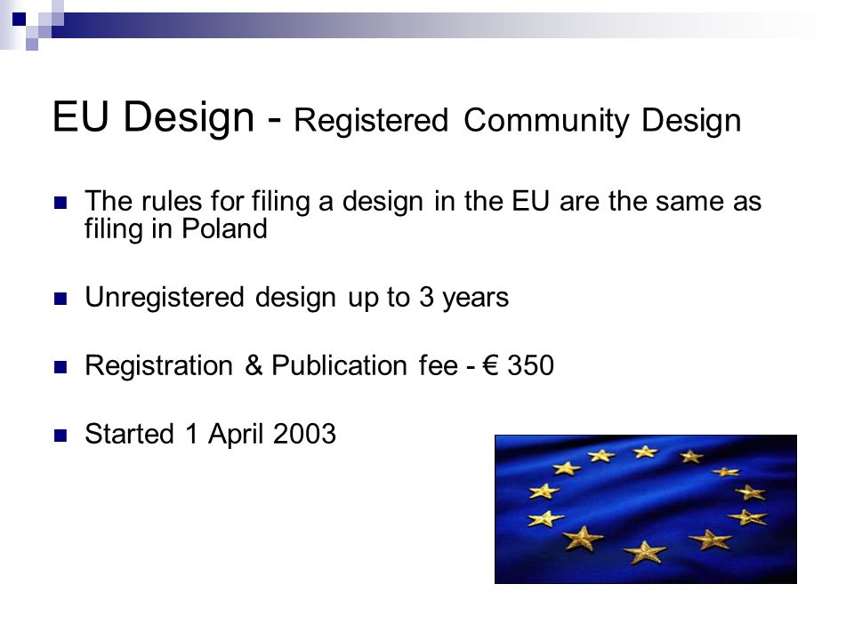 EU Design - Registered Community Design The rules for filing a design in the EU are the same as filing in Poland Unregistered design up to 3 years Registration & Publication fee - 350 Started 1 April 2003