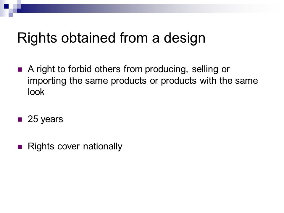 Rights obtained from a design A right to forbid others from producing, selling or importing the same products or products with the same look 25 years Rights cover nationally