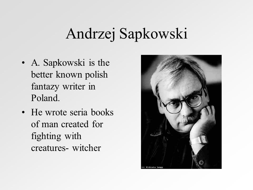 Andrzej Sapkowski A.Sapkowski is the better known polish fantazy writer in Poland.