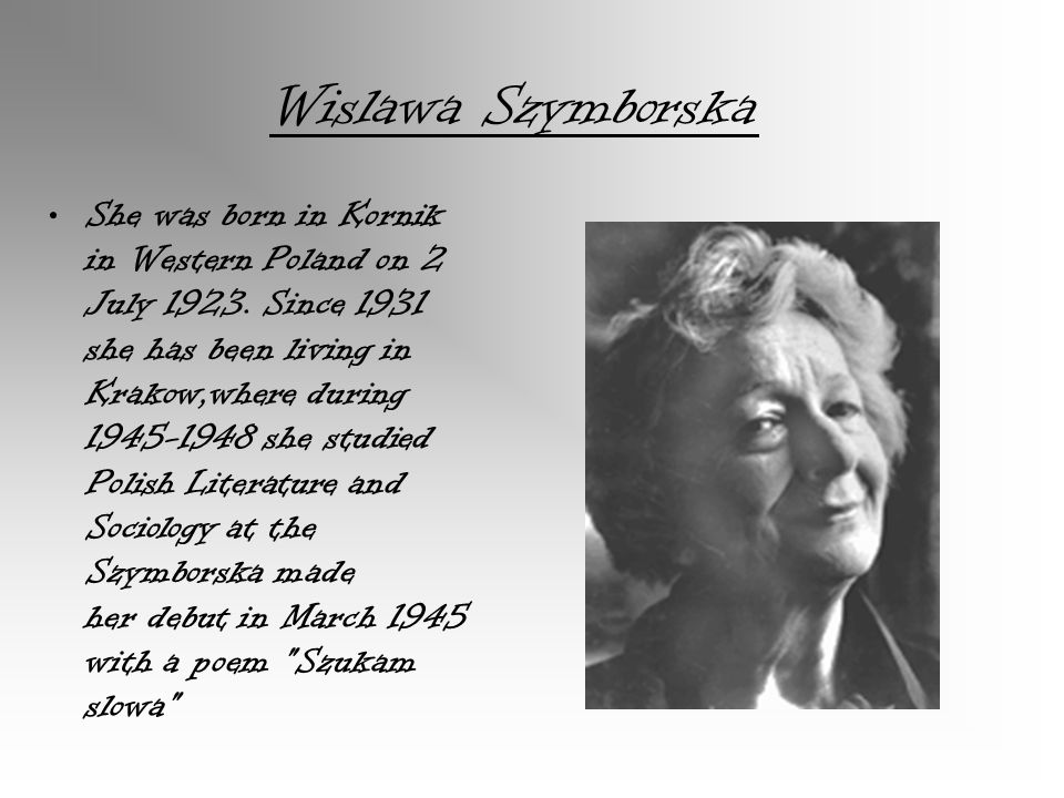 She was born in Kornik in Western Poland on 2 July 1923. Since 1931 she has been living in Krakow,where during 1945-1948 she studied Polish Literature