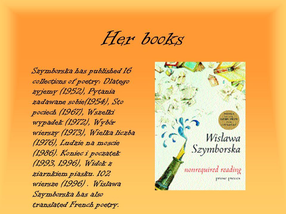 Her books Szymborska has published 16 collections of poetry: Dlatego zyjemy (1952), Pytania zadawane sobie(1954), Sto pociech (1967), Wszelki wypadek