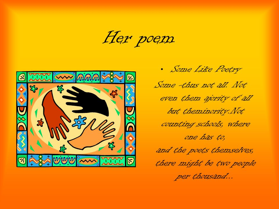 Her poem Some Like Poetry Some -thus not all. Not even them ajority of all but theminority.Not counting schools, where one has to, and the poets thems
