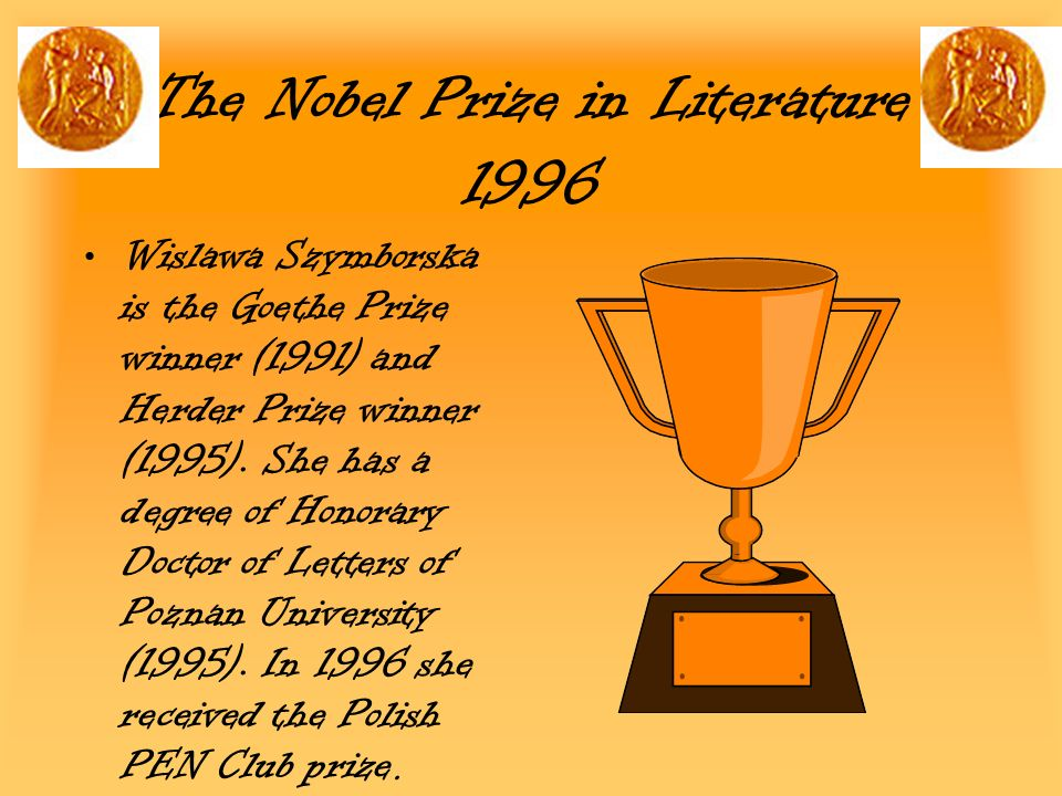 The Nobel Prize in Literature 1996 Wislawa Szymborska is the Goethe Prize winner (1991) and Herder Prize winner (1995). She has a degree of Honorary D