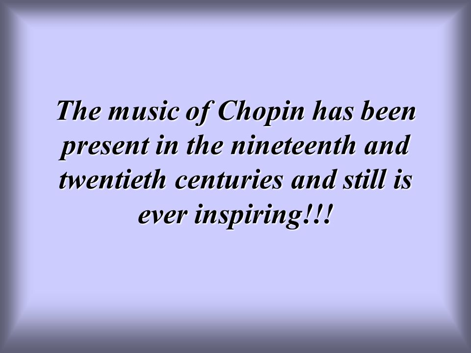 The music of Chopin has been present in the nineteenth and twentieth centuries and still is ever inspiring!!!