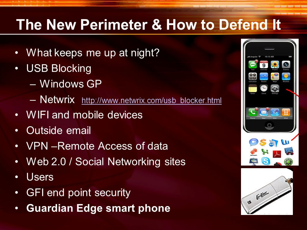 The New Perimeter & How to Defend It What keeps me up at night? USB Blocking –Windows GP –Netwrix http://www.netwrix.com/usb_blocker.html http://www.n