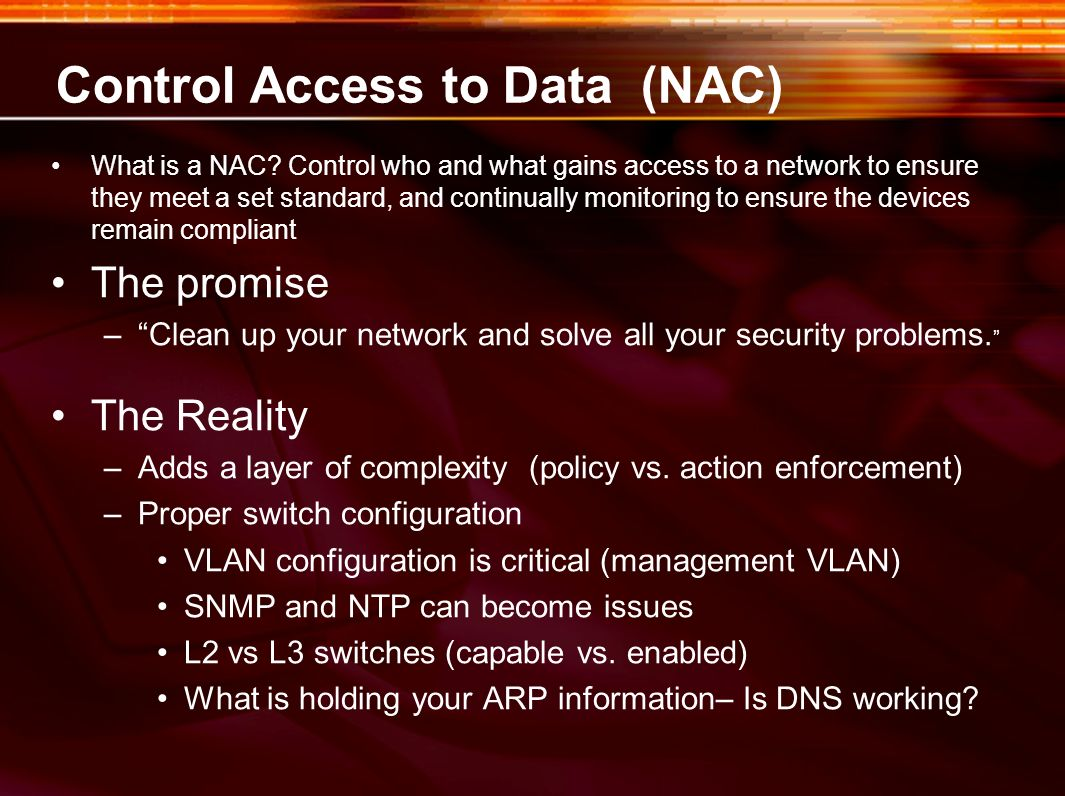 Control Access to Data (NAC) What is a NAC? Control who and what gains access to a network to ensure they meet a set standard, and continually monitor