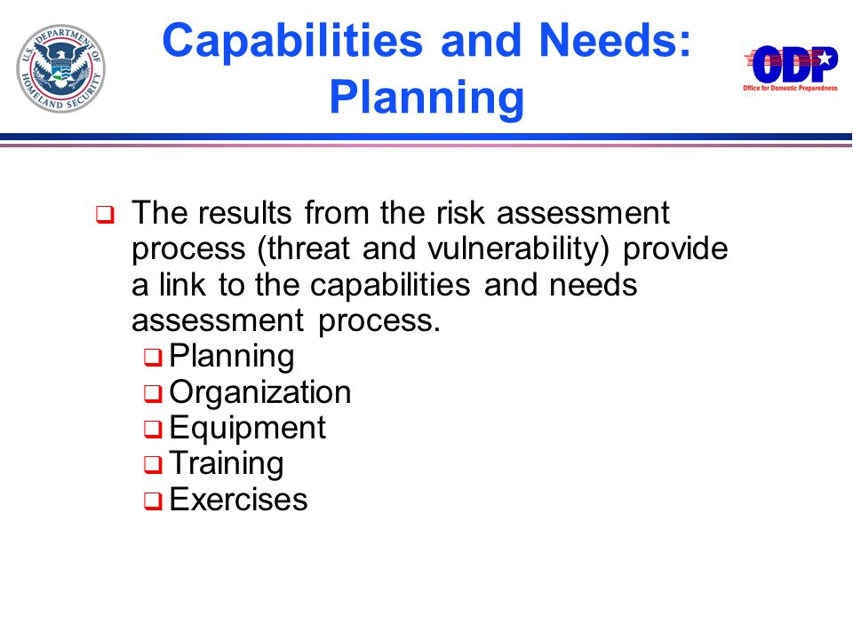 The results from the risk assessment process (threat and vulnerability) provide a link to the capabilities and needs assessment process. Planning Orga