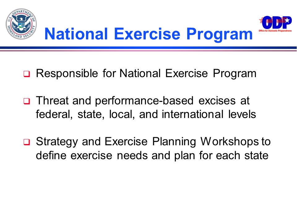 National Exercise Program q Responsible for National Exercise Program q Threat and performance-based excises at federal, state, local, and internation