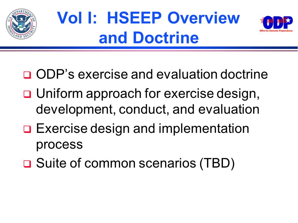 Vol I: HSEEP Overview and Doctrine q ODPs exercise and evaluation doctrine q Uniform approach for exercise design, development, conduct, and evaluatio