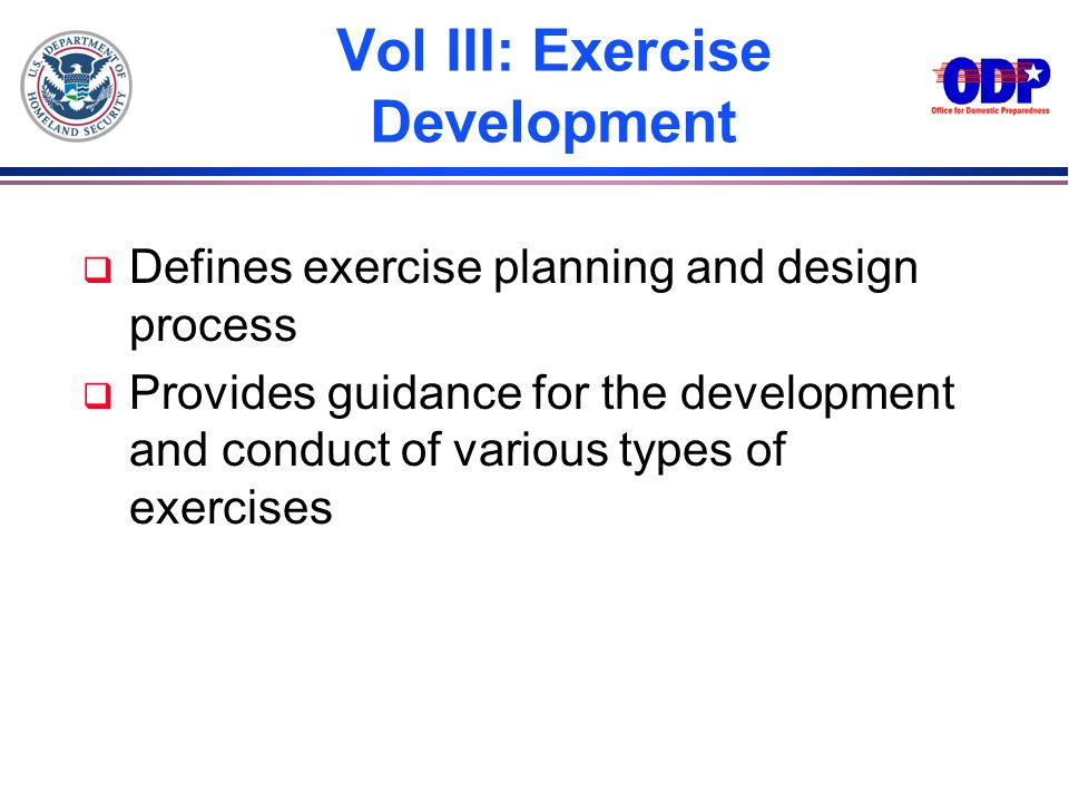 Vol III: Exercise Development q Defines exercise planning and design process q Provides guidance for the development and conduct of various types of e