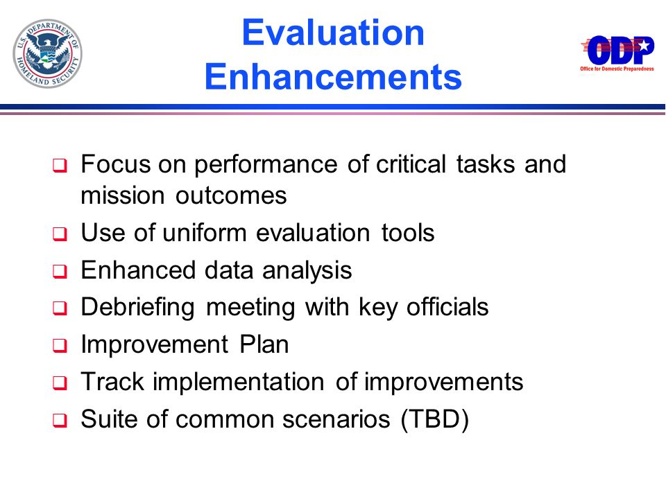 Evaluation Enhancements q Focus on performance of critical tasks and mission outcomes q Use of uniform evaluation tools q Enhanced data analysis q Deb