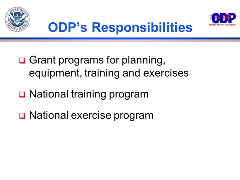 ODPs Responsibilities q Grant programs for planning, equipment, training and exercises q National training program q National exercise program