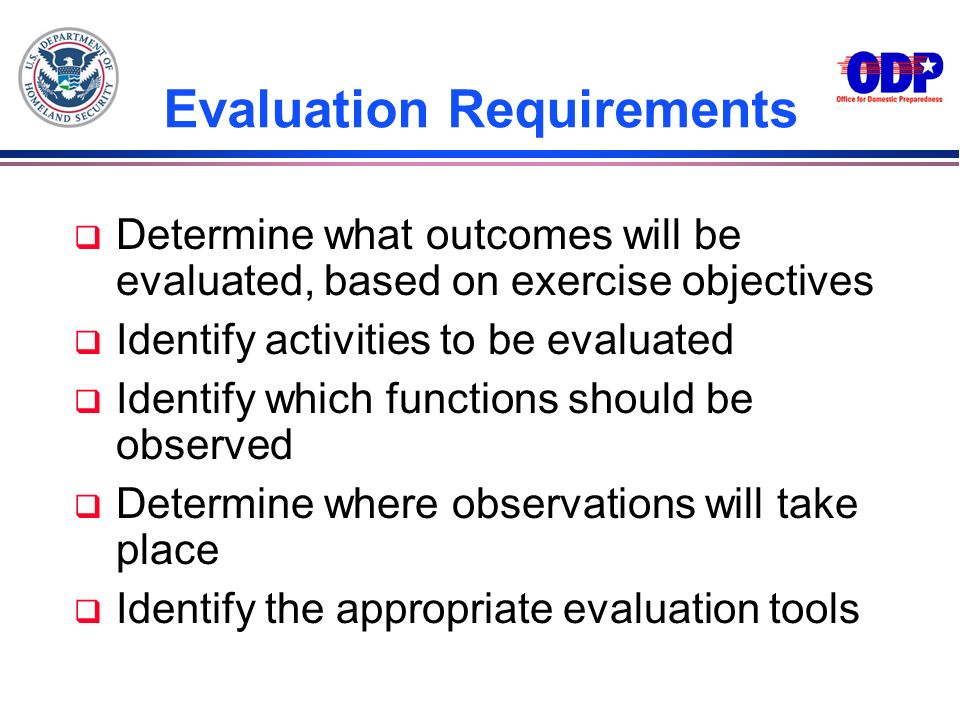 Evaluation Requirements q Determine what outcomes will be evaluated, based on exercise objectives q Identify activities to be evaluated q Identify whi