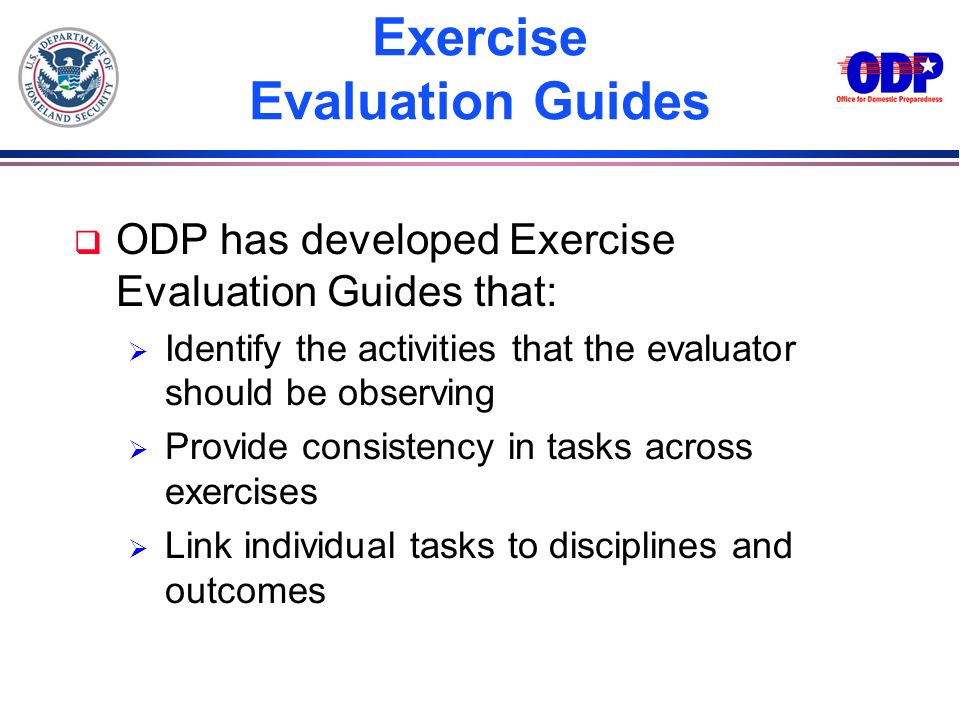 Exercise Evaluation Guides q ODP has developed Exercise Evaluation Guides that: Identify the activities that the evaluator should be observing Provide