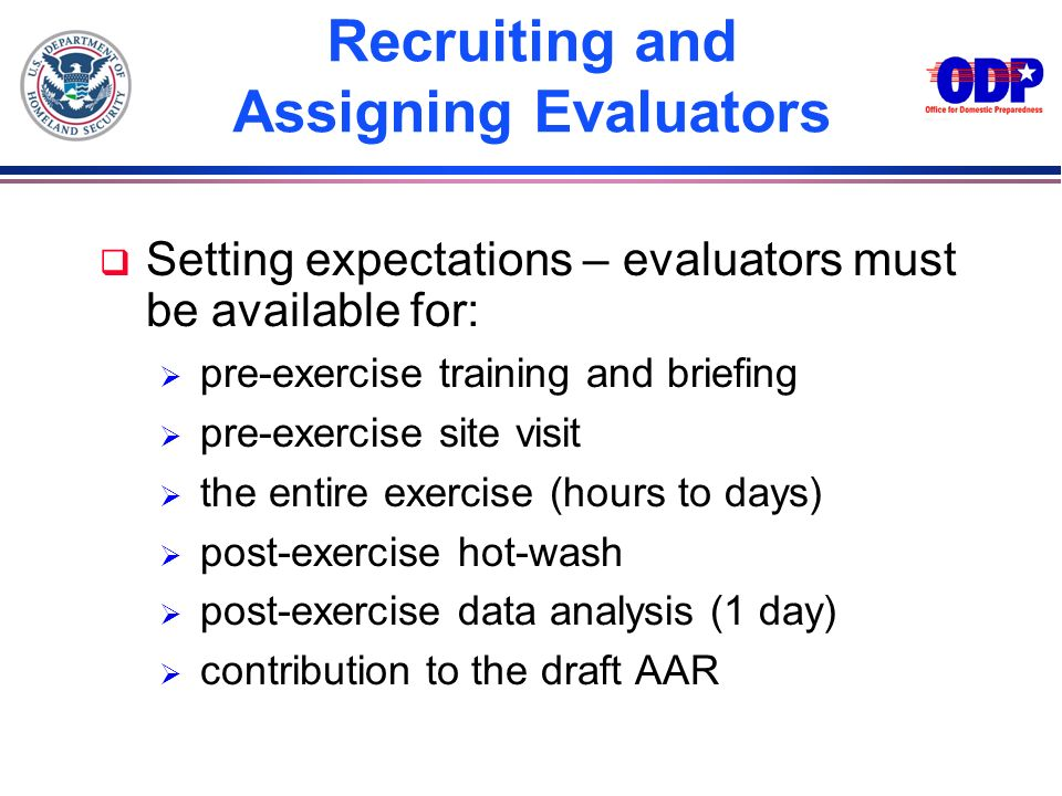 Recruiting and Assigning Evaluators q Setting expectations – evaluators must be available for: pre-exercise training and briefing pre-exercise site vi