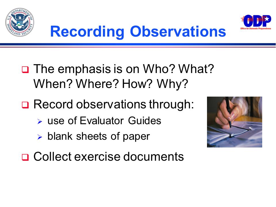 Recording Observations q The emphasis is on Who? What? When? Where? How? Why? q Record observations through: use of Evaluator Guides blank sheets of p