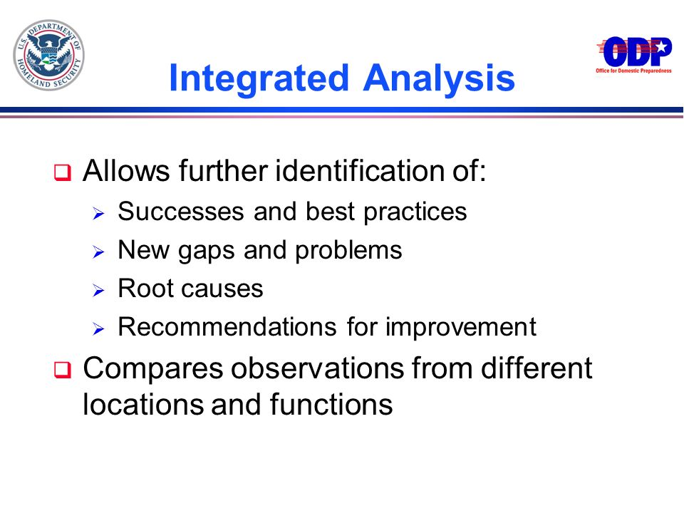 Integrated Analysis q Allows further identification of: Successes and best practices New gaps and problems Root causes Recommendations for improvement