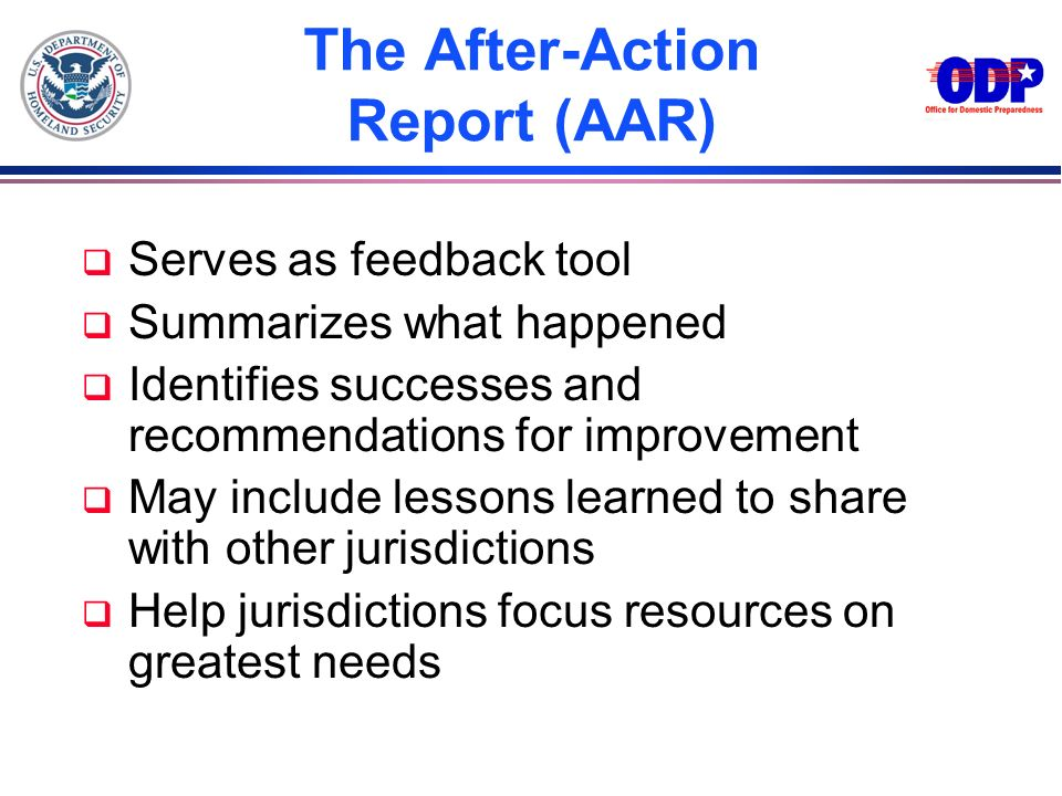 The After-Action Report (AAR) q Serves as feedback tool q Summarizes what happened q Identifies successes and recommendations for improvement q May in