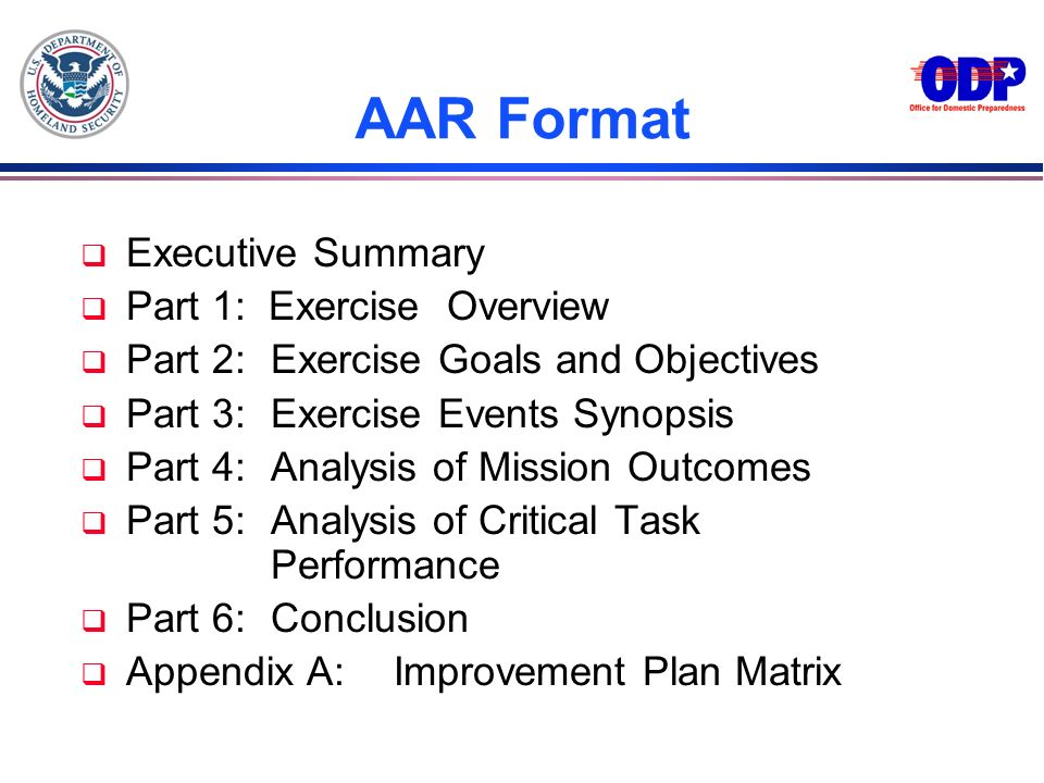 AAR Format q Executive Summary q Part 1: Exercise Overview q Part 2:Exercise Goals and Objectives q Part 3:Exercise Events Synopsis q Part 4:Analysis
