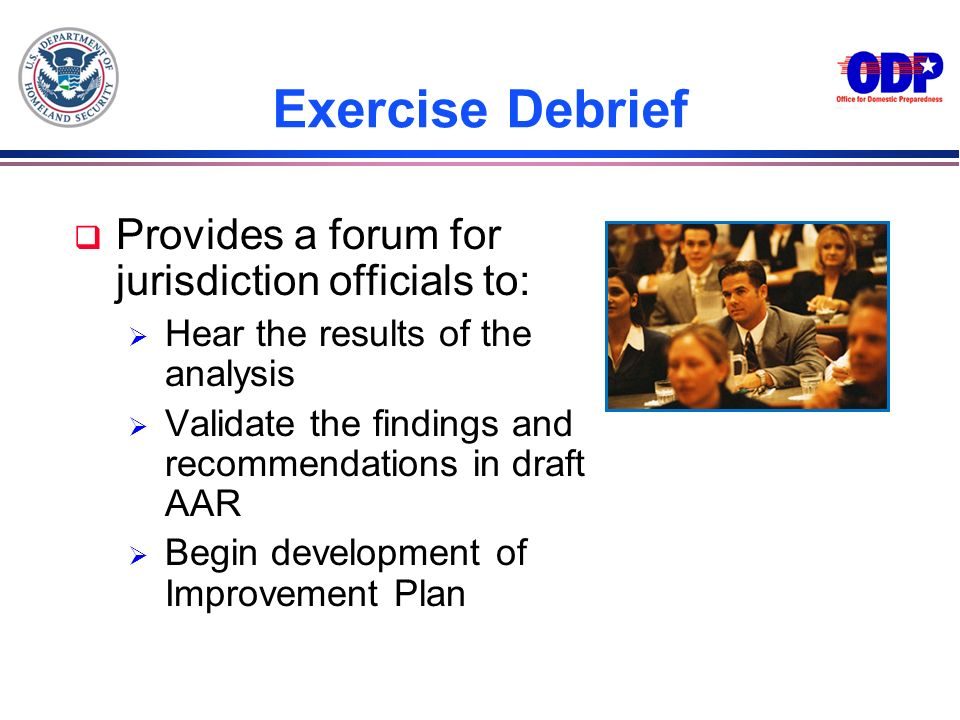 Exercise Debrief q Provides a forum for jurisdiction officials to: Hear the results of the analysis Validate the findings and recommendations in draft