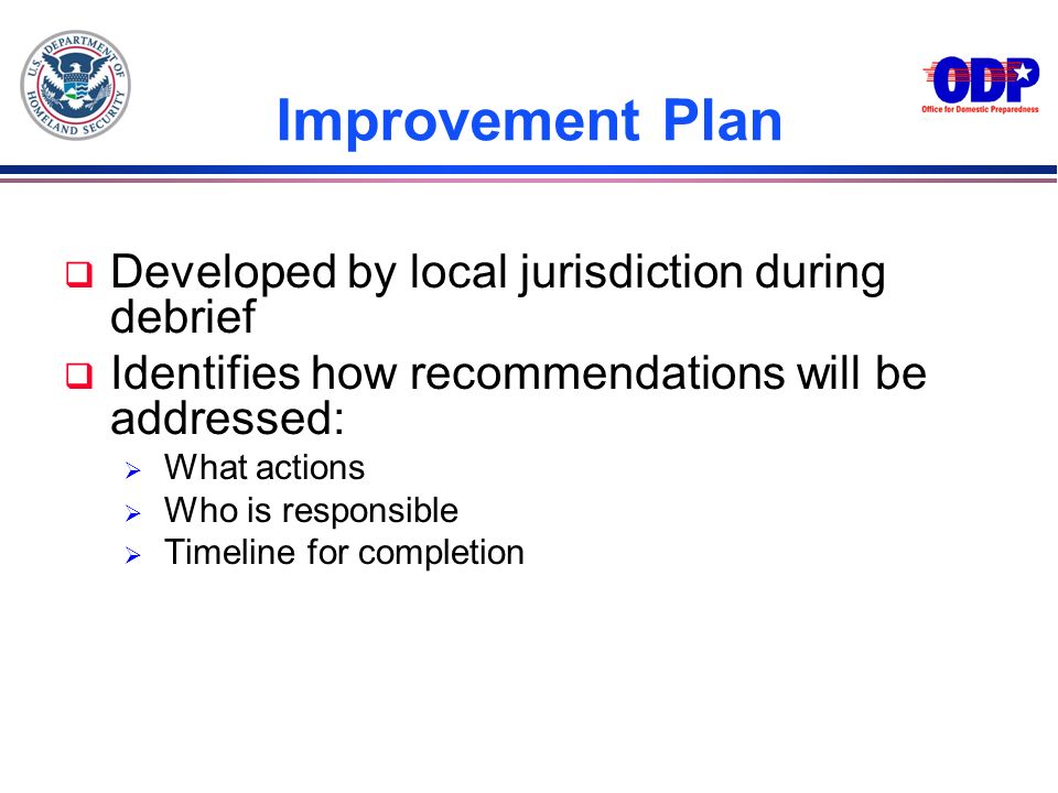 Improvement Plan q Developed by local jurisdiction during debrief q Identifies how recommendations will be addressed: What actions Who is responsible