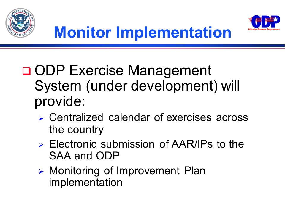 Monitor Implementation q ODP Exercise Management System (under development) will provide: Centralized calendar of exercises across the country Electro