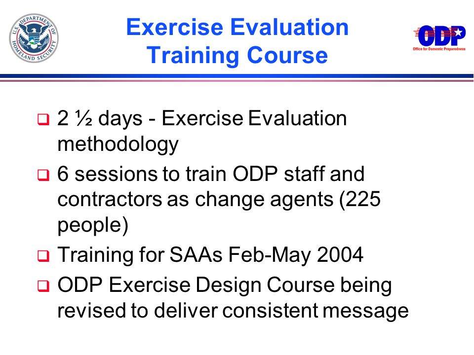 Exercise Evaluation Training Course q 2 ½ days - Exercise Evaluation methodology q 6 sessions to train ODP staff and contractors as change agents (225