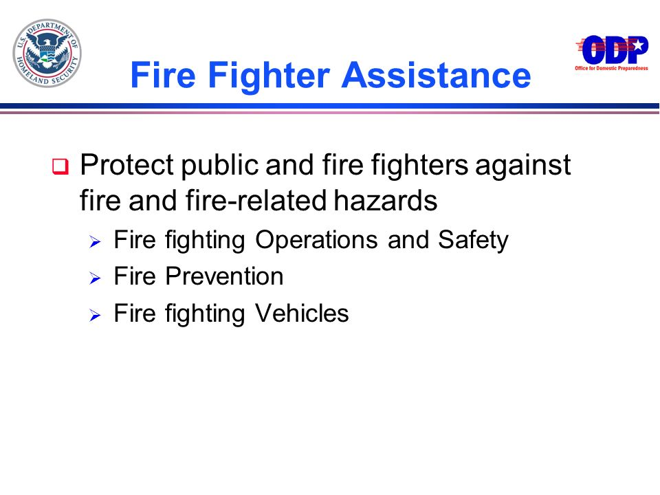 Fire Fighter Assistance q Protect public and fire fighters against fire and fire-related hazards Fire fighting Operations and Safety Fire Prevention F