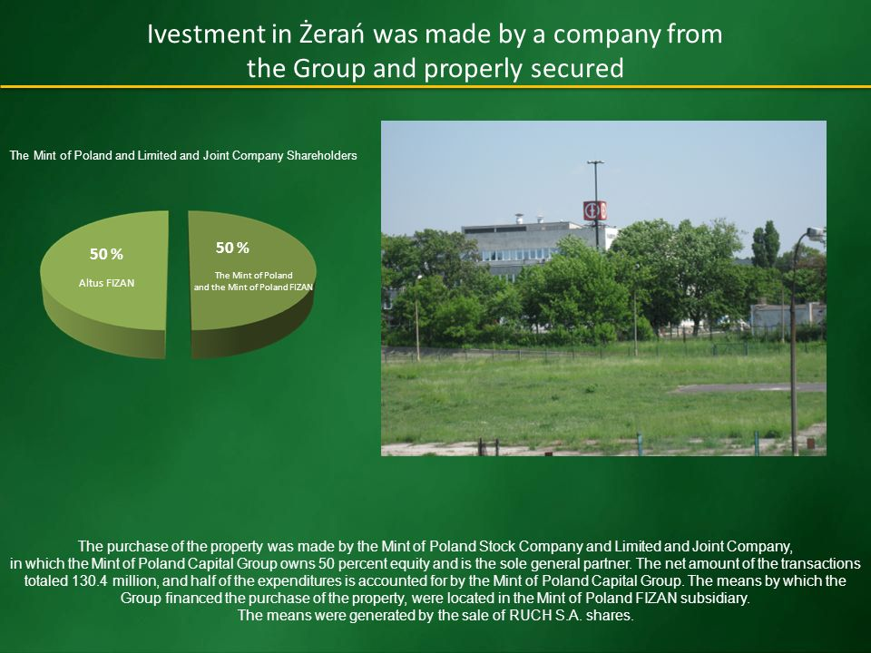 Ivestment in Żerań was made by a company from the Group and properly secured The Mint of Poland and the Mint of Poland FIZAN 50 % The purchase of the property was made by the Mint of Poland Stock Company and Limited and Joint Company, in which the Mint of Poland Capital Group owns 50 percent equity and is the sole general partner.