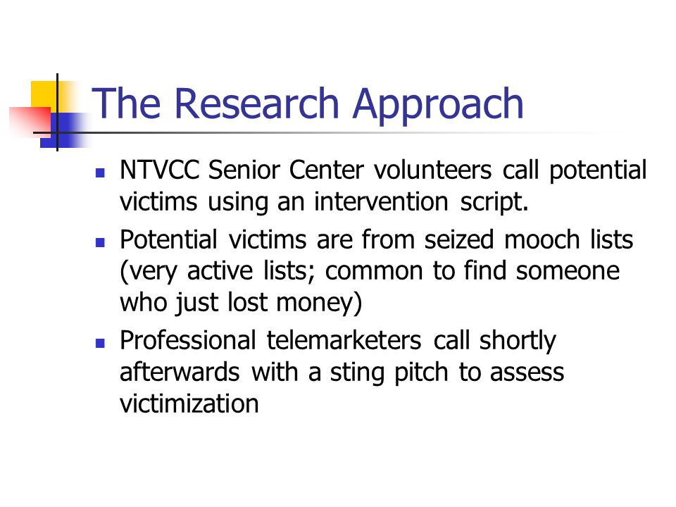 The Research Approach NTVCC Senior Center volunteers call potential victims using an intervention script. Potential victims are from seized mooch list