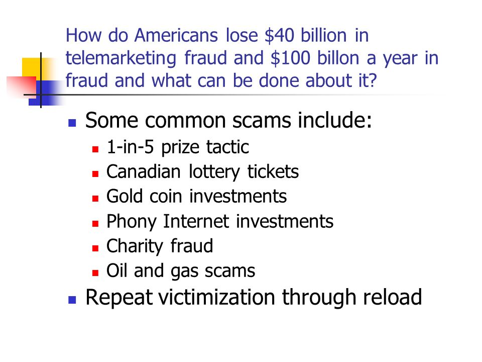 How do Americans lose $40 billion in telemarketing fraud and $100 billon a year in fraud and what can be done about it? Some common scams include: 1-i