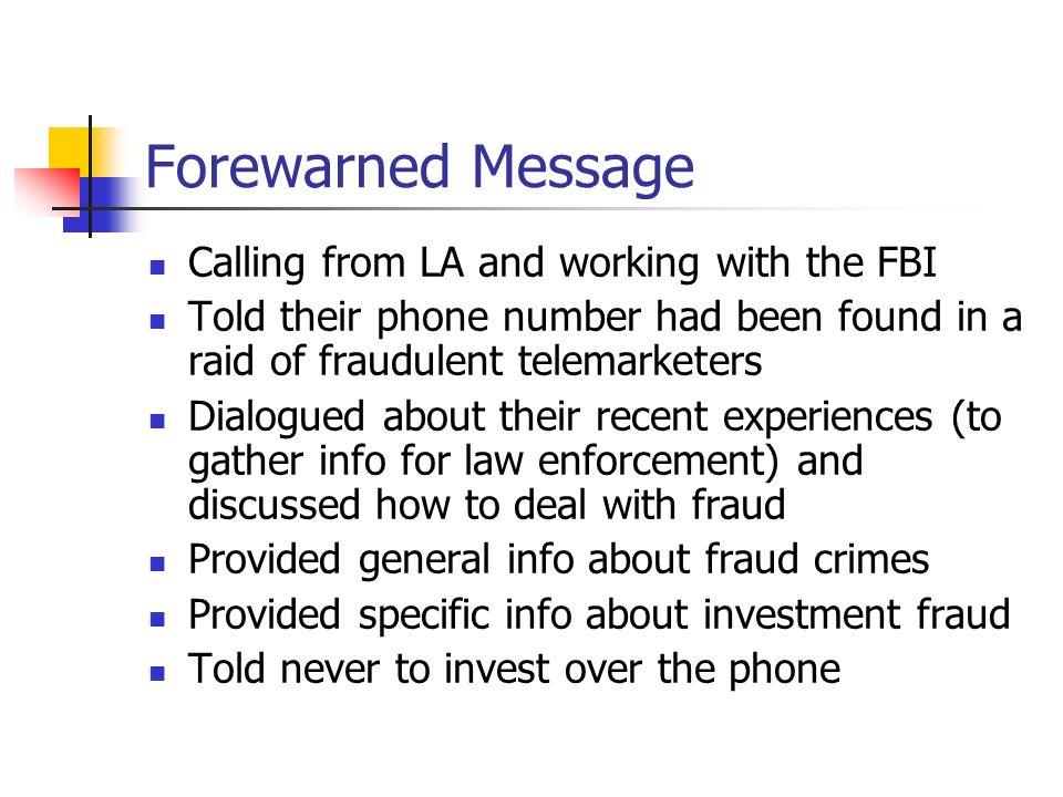 Forewarned Message Calling from LA and working with the FBI Told their phone number had been found in a raid of fraudulent telemarketers Dialogued abo