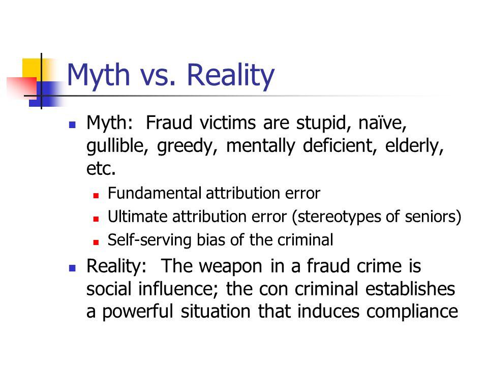 Myth vs. Reality Myth: Fraud victims are stupid, naïve, gullible, greedy, mentally deficient, elderly, etc. Fundamental attribution error Ultimate att