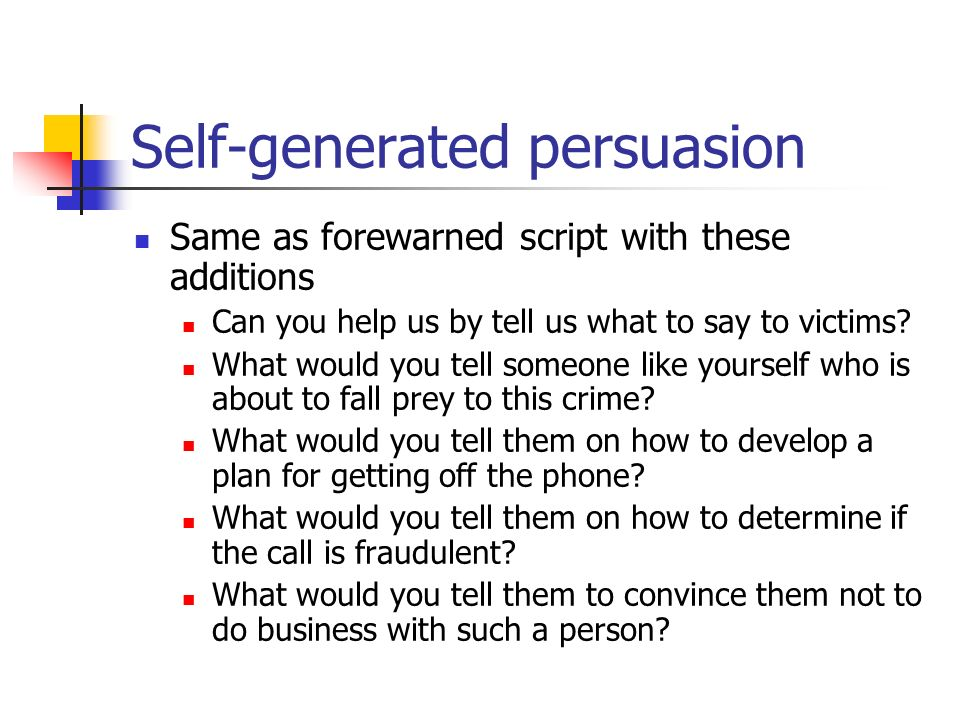 Self-generated persuasion Same as forewarned script with these additions Can you help us by tell us what to say to victims? What would you tell someon