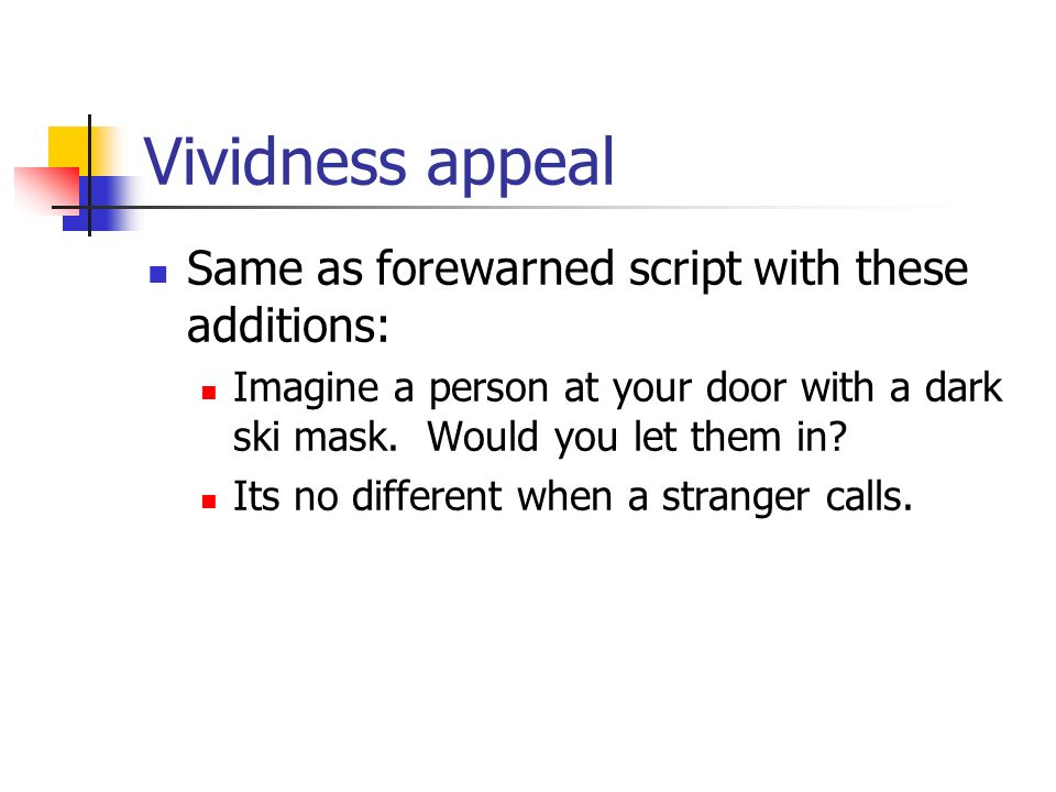 Vividness appeal Same as forewarned script with these additions: Imagine a person at your door with a dark ski mask. Would you let them in? Its no dif