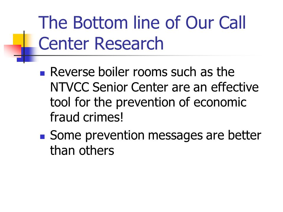 The Bottom line of Our Call Center Research Reverse boiler rooms such as the NTVCC Senior Center are an effective tool for the prevention of economic