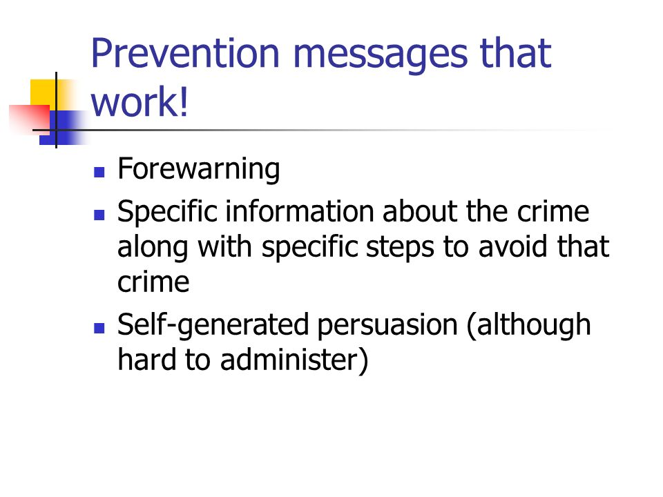 Prevention messages that work! Forewarning Specific information about the crime along with specific steps to avoid that crime Self-generated persuasio