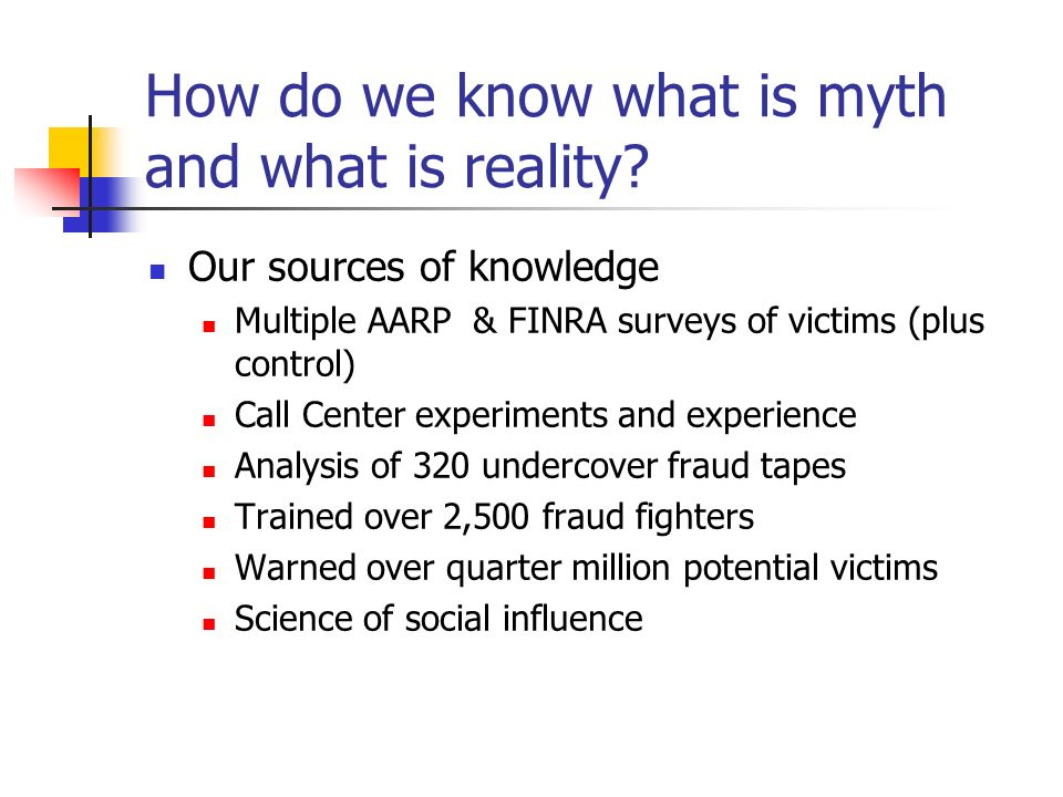 How do we know what is myth and what is reality? Our sources of knowledge Multiple AARP & FINRA surveys of victims (plus control) Call Center experime