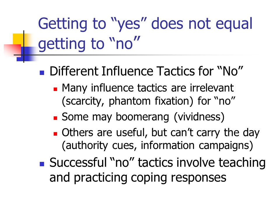 Getting to yes does not equal getting to no Different Influence Tactics for No Many influence tactics are irrelevant (scarcity, phantom fixation) for