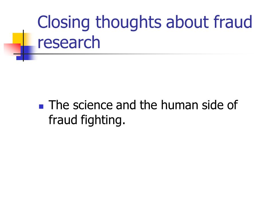 Closing thoughts about fraud research The science and the human side of fraud fighting.