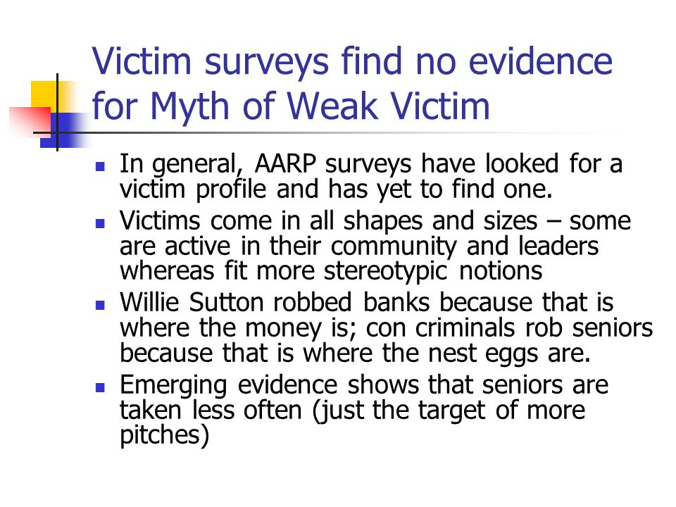 Victim surveys find no evidence for Myth of Weak Victim In general, AARP surveys have looked for a victim profile and has yet to find one. Victims com